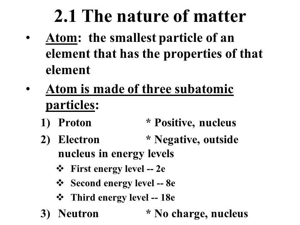 2.1 The nature of matter Atom: the smallest particle of an element that has the properties of that element.