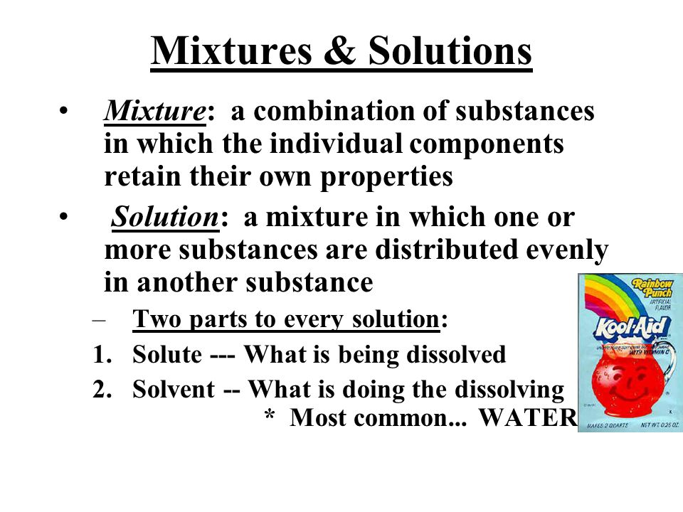 Mixtures & Solutions Mixture: a combination of substances in which the individual components retain their own properties.