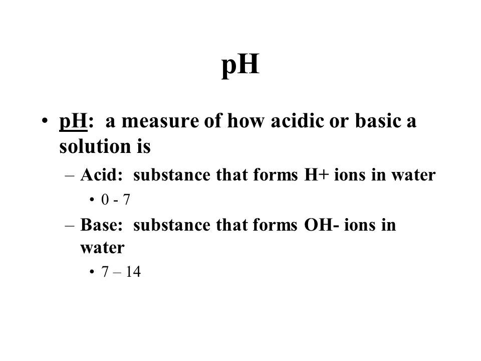 pH pH: a measure of how acidic or basic a solution is