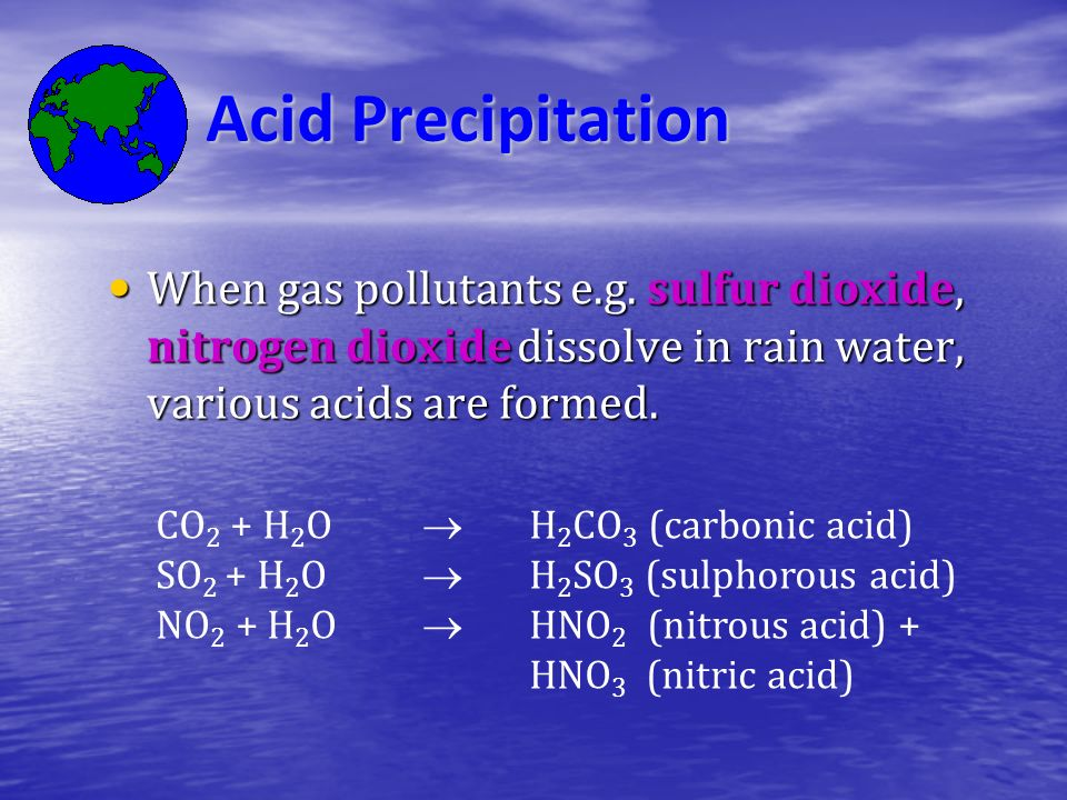 Acid Precipitation When gas pollutants e.g. sulfur dioxide, nitrogen dioxide dissolve in rain water, various acids are formed.