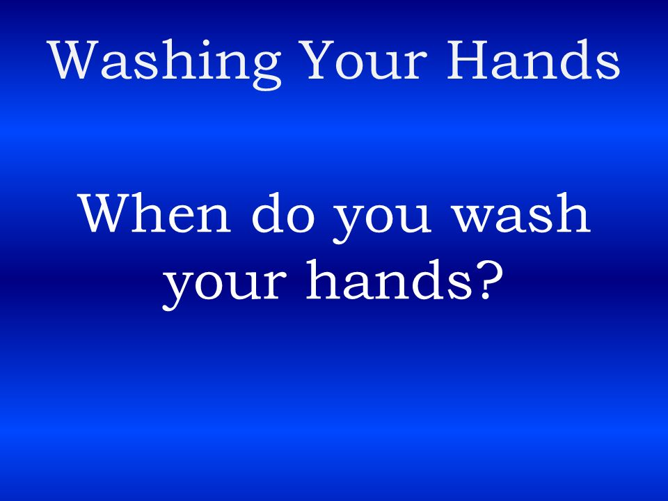 When do you wash your hands
