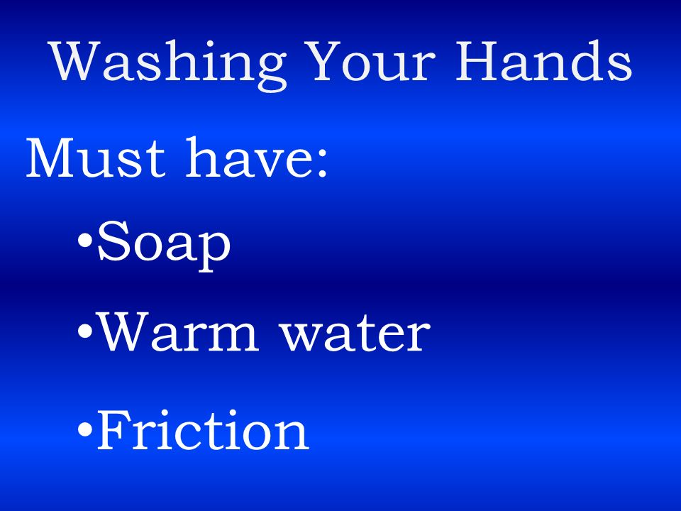 Washing Your Hands Must have: Soap Warm water Friction