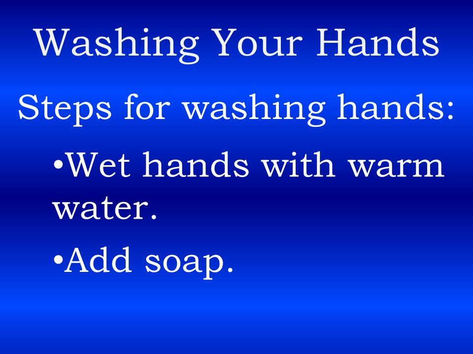 Washing Your Hands Steps for washing hands: Wet hands with warm water.