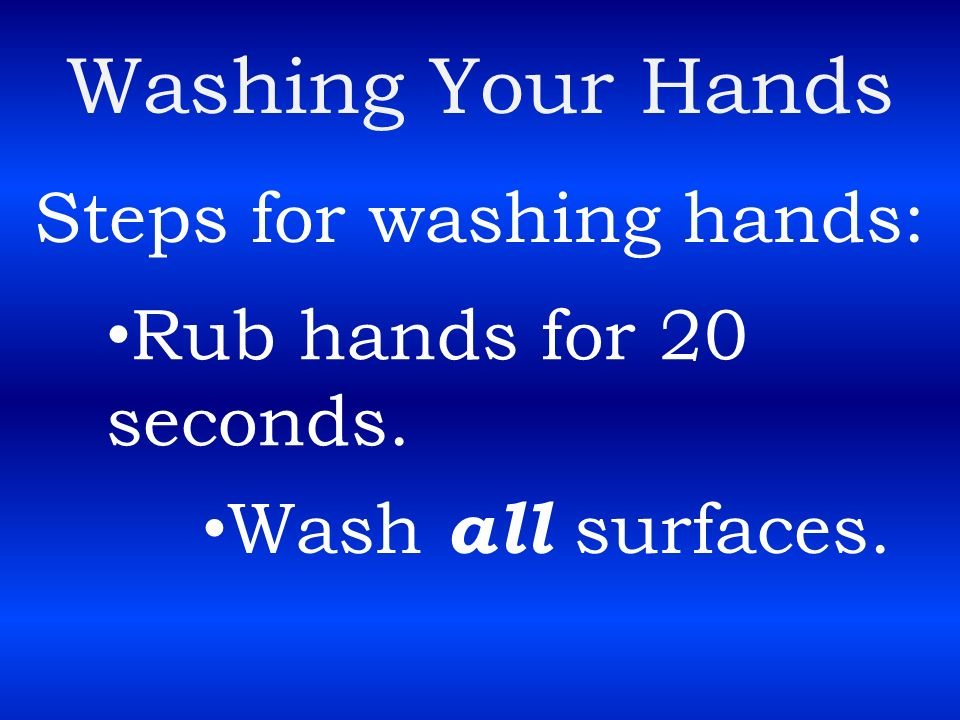 Washing Your Hands Steps for washing hands: Rub hands for 20 seconds.