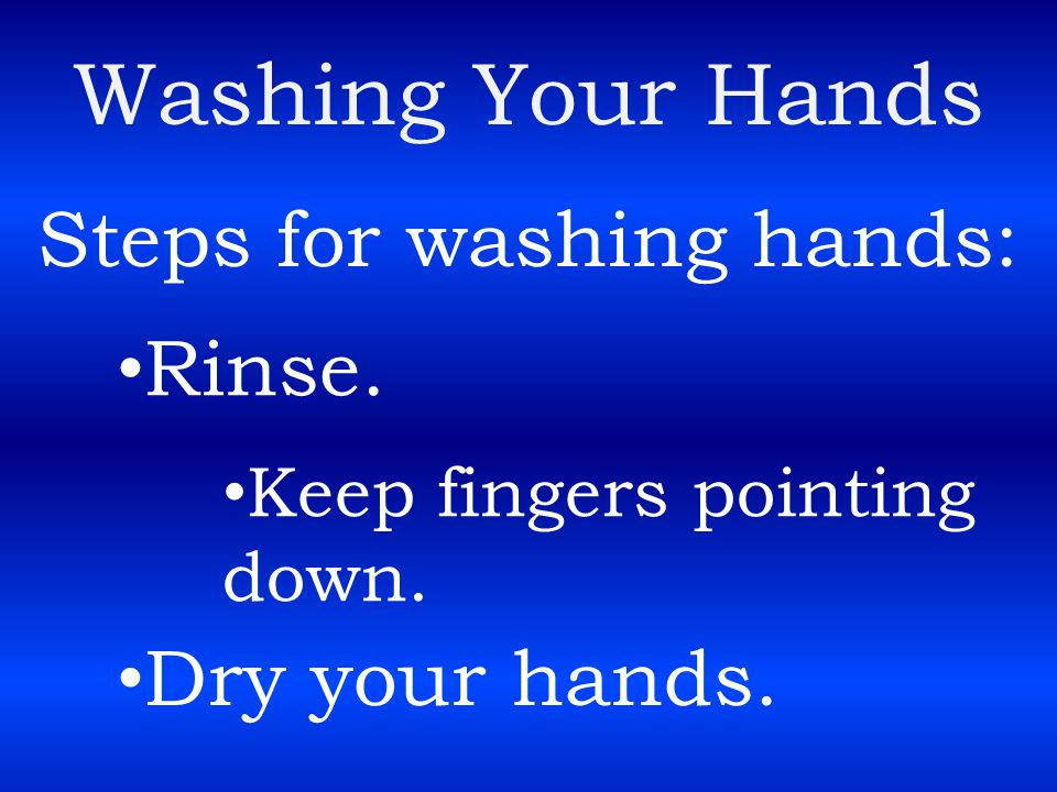 Washing Your Hands Steps for washing hands: Rinse. Dry your hands.