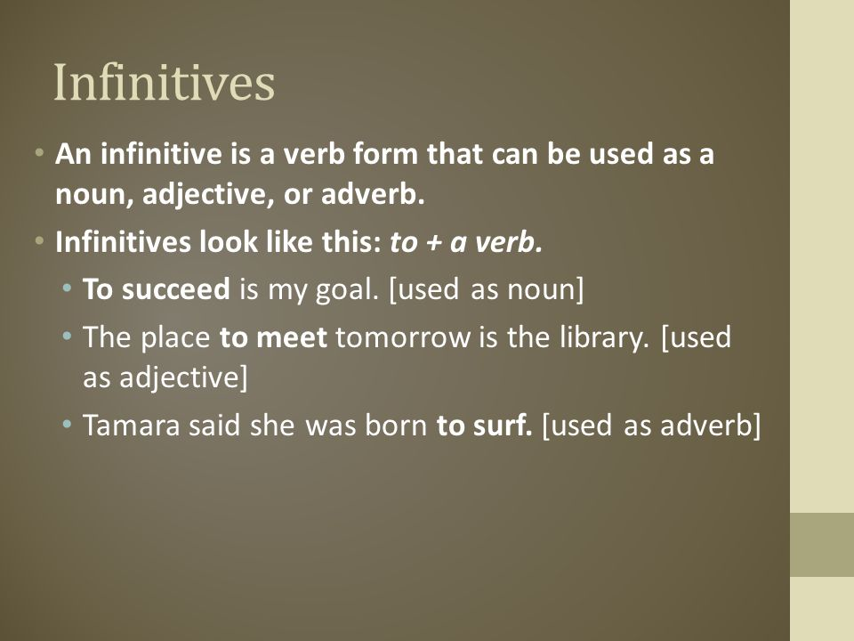 Infinitives An infinitive is a verb form that can be used as a noun, adjective, or adverb. Infinitives look like this: to + a verb.