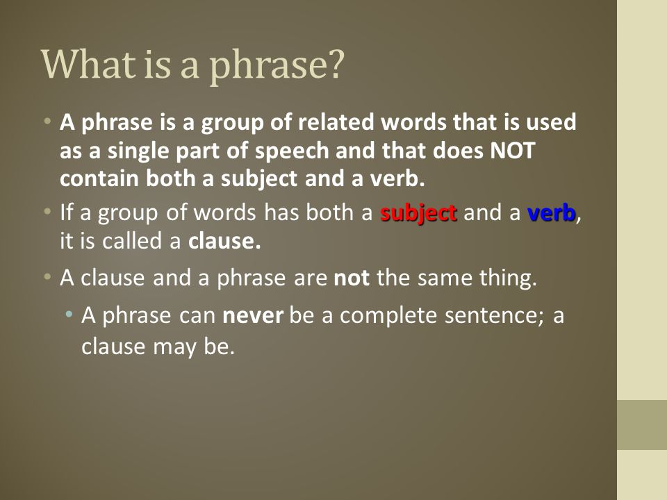 What is a phrase A phrase is a group of related words that is used as a single part of speech and that does NOT contain both a subject and a verb.