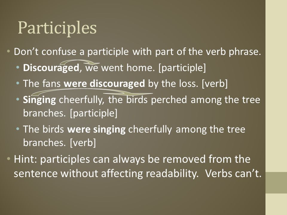 Participles Don't confuse a participle with part of the verb phrase. Discouraged, we went home. [participle]