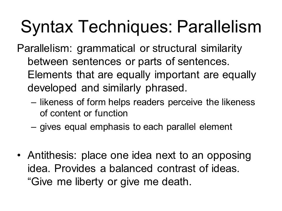 syntactic parallelism Parallelism is the juxtaposition of two or more equivalent syntactic constructions, especially those expressing the same sentiment with slight modifications it is the use of components that are grammatically the same or are similar in construction, meaning or sound.