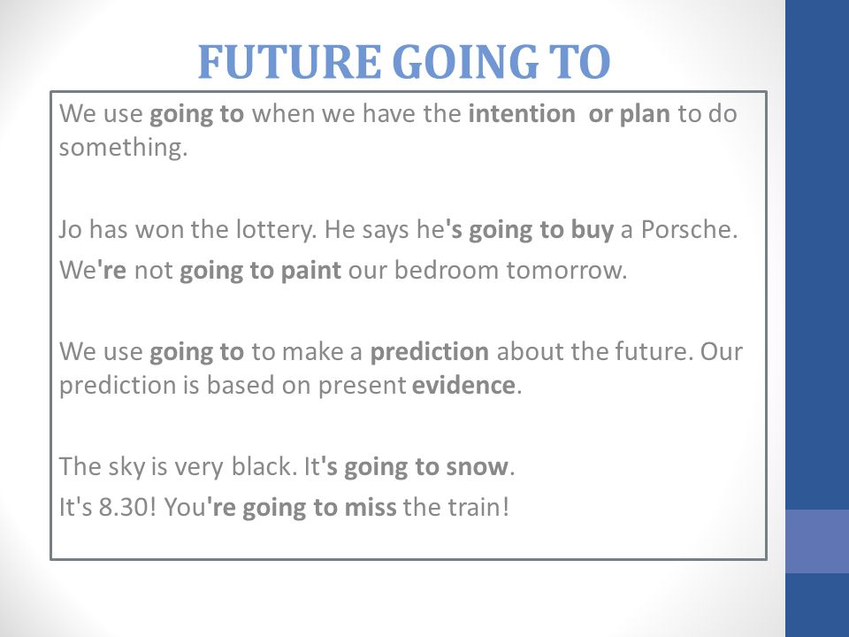 FUTURE GOING TO We use going to when we have the intention or plan to do something. Jo has won the lottery. He says he s going to buy a Porsche.
