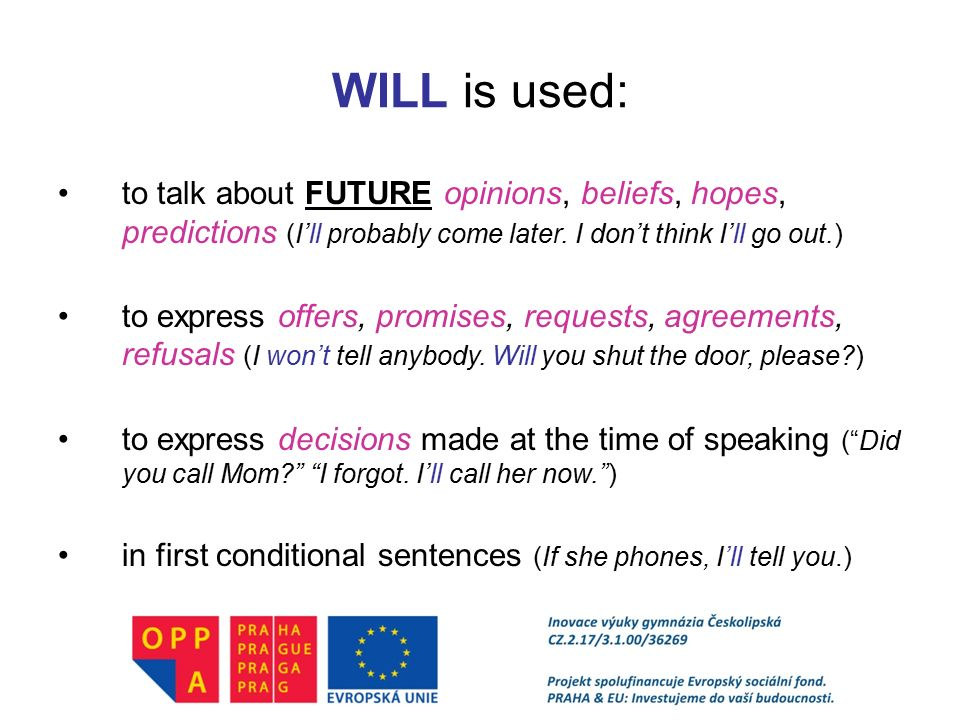 WILL is used: to talk about FUTURE opinions, beliefs, hopes, predictions (I'll probably come later. I don't think I'll go out.)