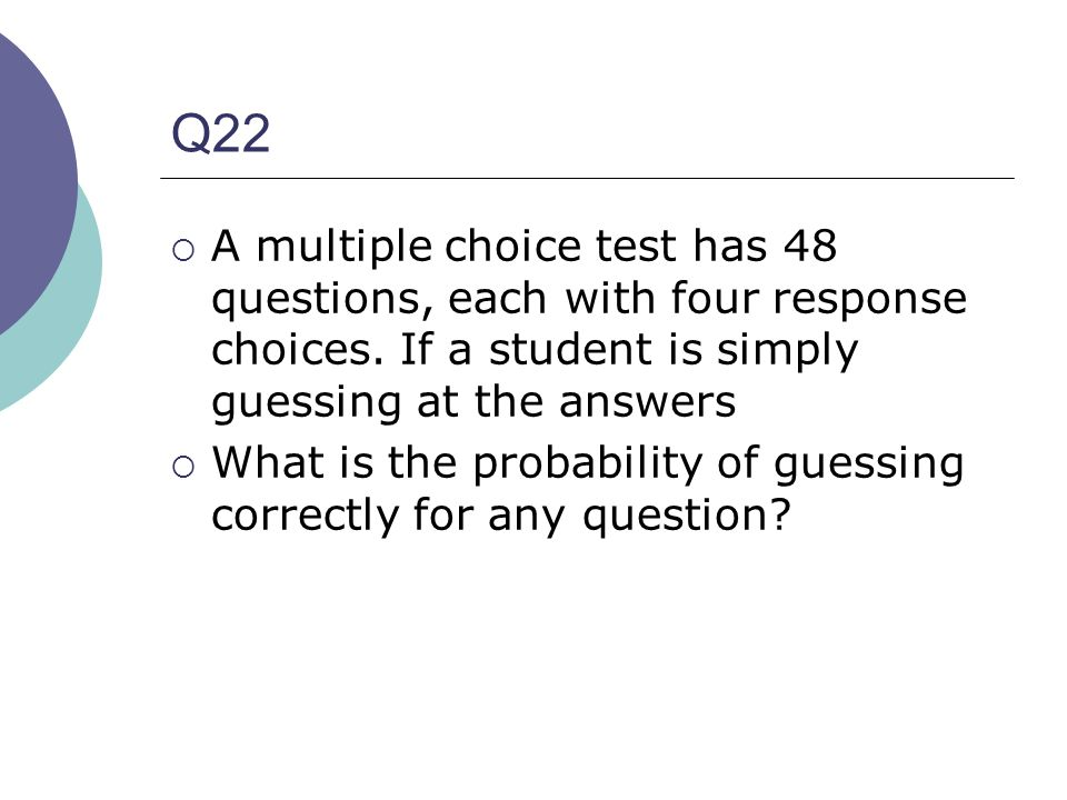Q22 A multiple choice test has 48 questions, each with four response choices. If a student is simply guessing at the answers.