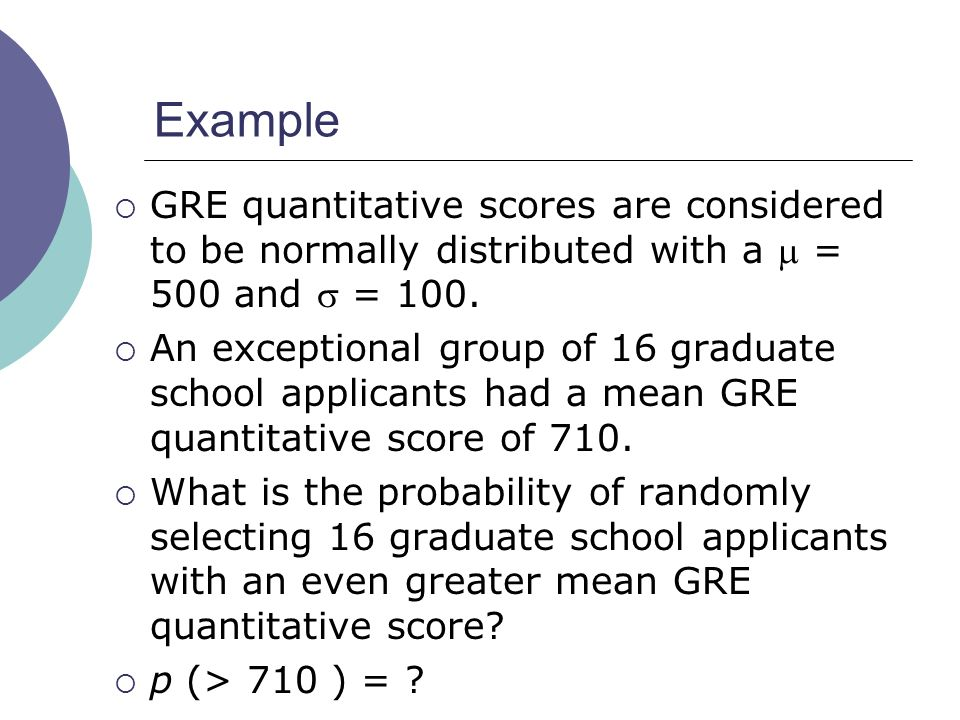 Example GRE quantitative scores are considered to be normally distributed with a  = 500 and  = 100.