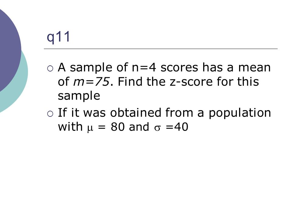 q11 A sample of n=4 scores has a mean of m=75. Find the z-score for this sample.
