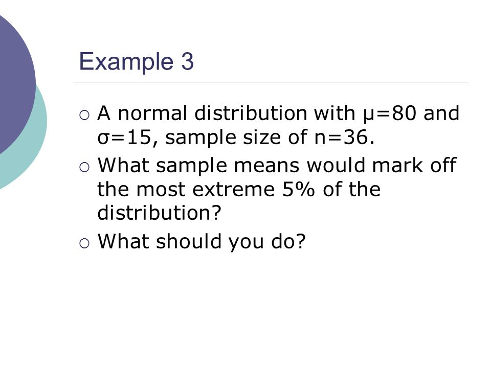 Example 3 A normal distribution with µ=80 and σ=15, sample size of n=36. What sample means would mark off the most extreme 5% of the distribution