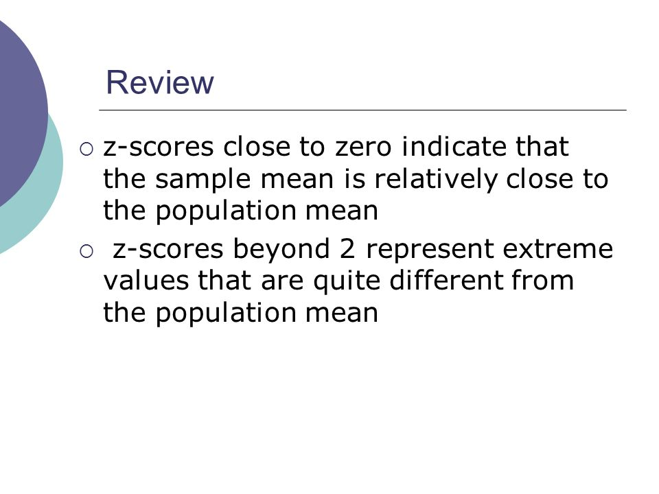 Review z-scores close to zero indicate that the sample mean is relatively close to the population mean.