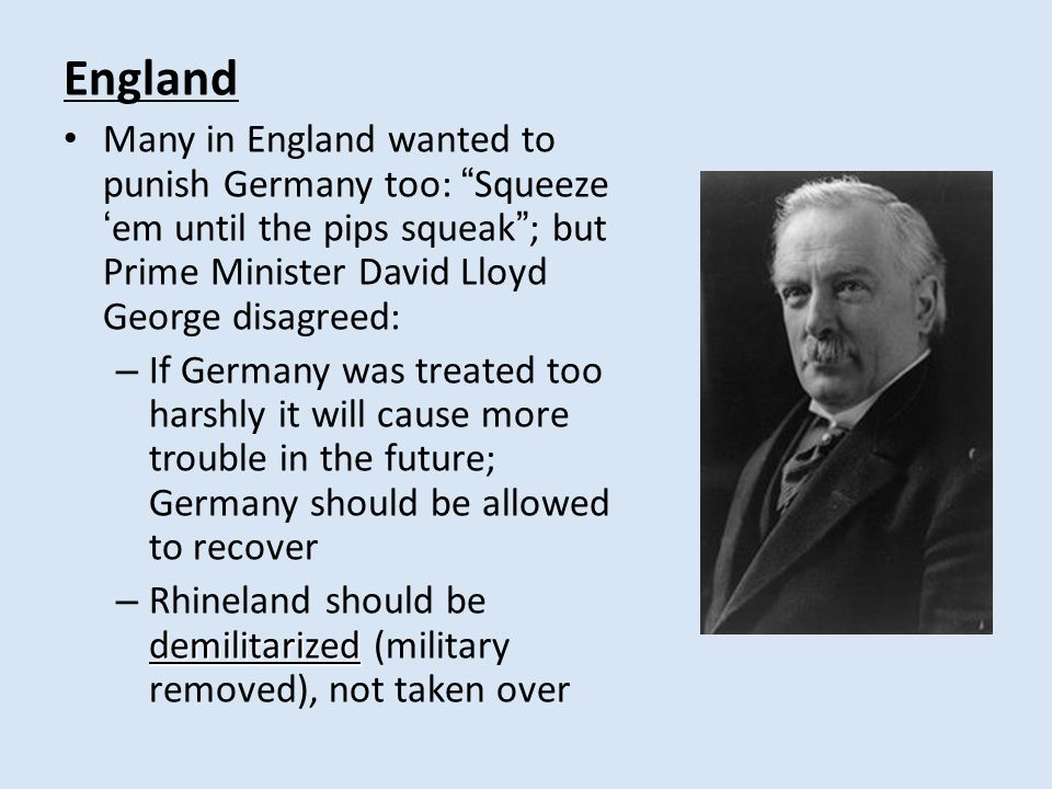 England Many in England wanted to punish Germany too: Squeeze 'em until the pips squeak ; but Prime Minister David Lloyd George disagreed: