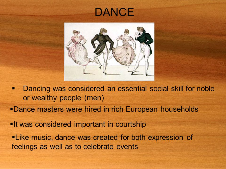 DANCE Dancing was considered an essential social skill for noble or wealthy people (men) Dance masters were hired in rich European households.