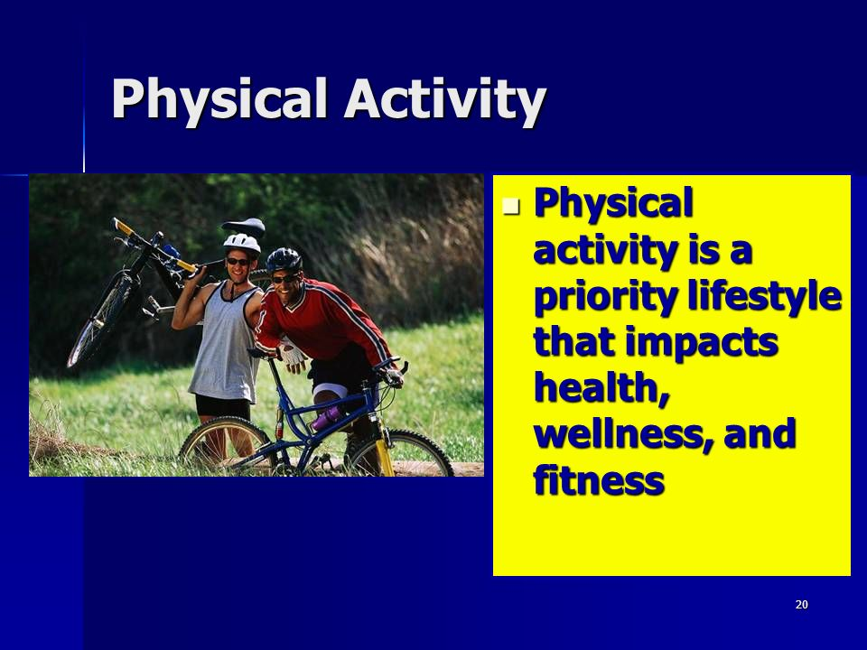 Physical Activity Physical activity is a priority lifestyle that impacts health, wellness, and fitness.