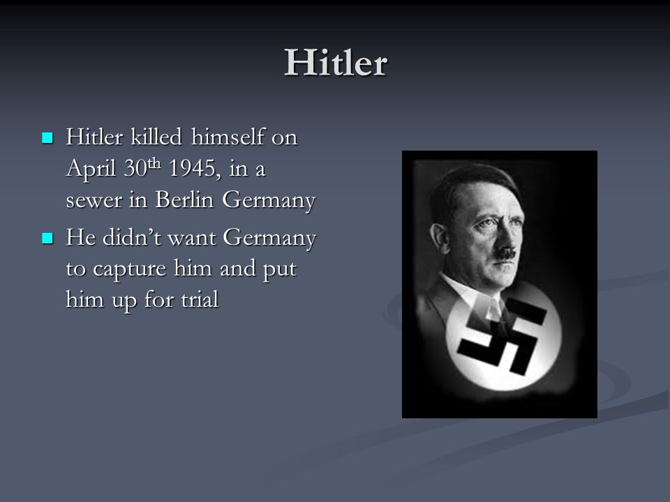 Hitler Hitler killed himself on April 30th 1945, in a sewer in Berlin Germany.