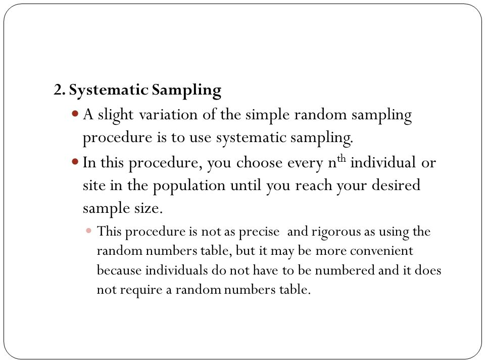 2. Systematic Sampling A slight variation of the simple random sampling procedure is to use systematic sampling.