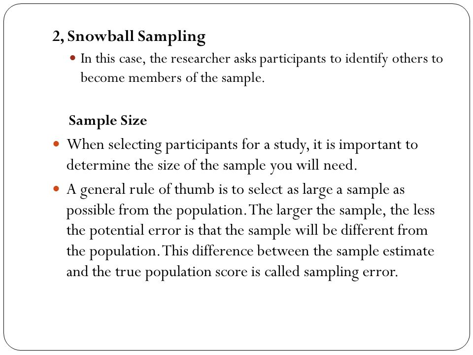 2, Snowball Sampling In this case, the researcher asks participants to identify others to become members of the sample.