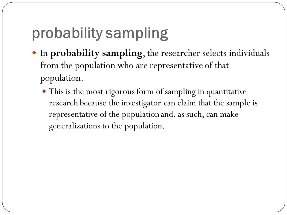 probability sampling In probability sampling, the researcher selects individuals from the population who are representative of that population.