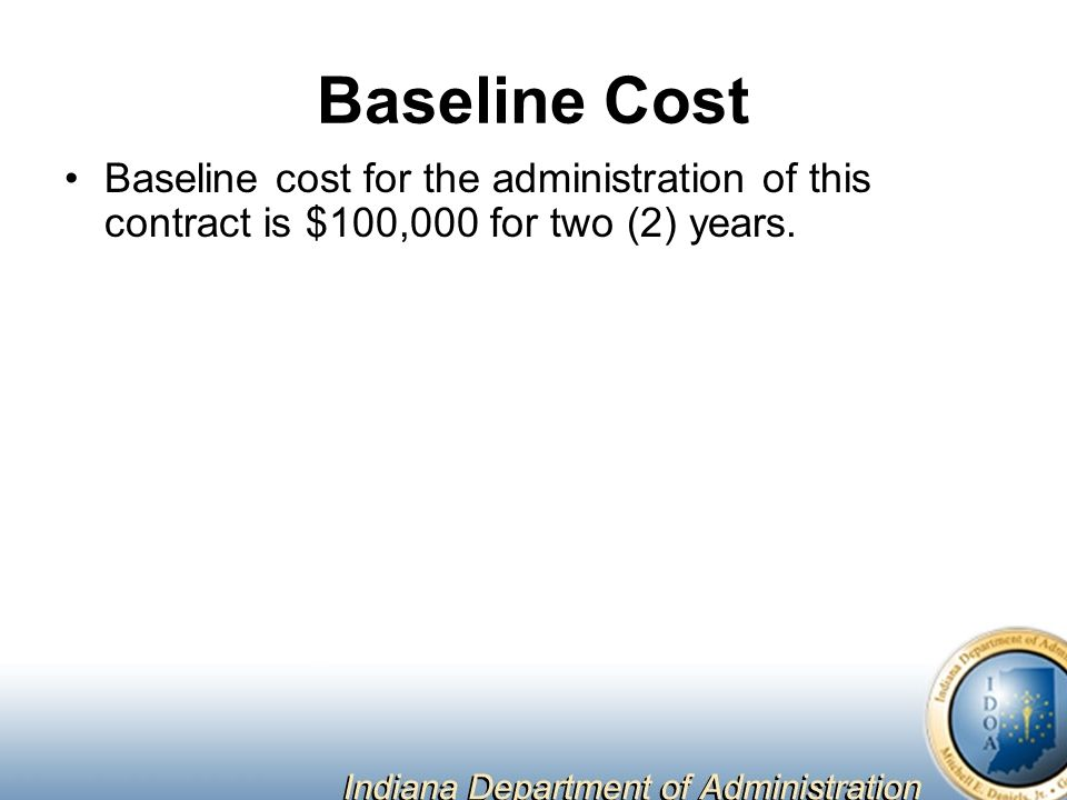 Baseline Cost Baseline cost for the administration of this contract is $100,000 for two (2) years.