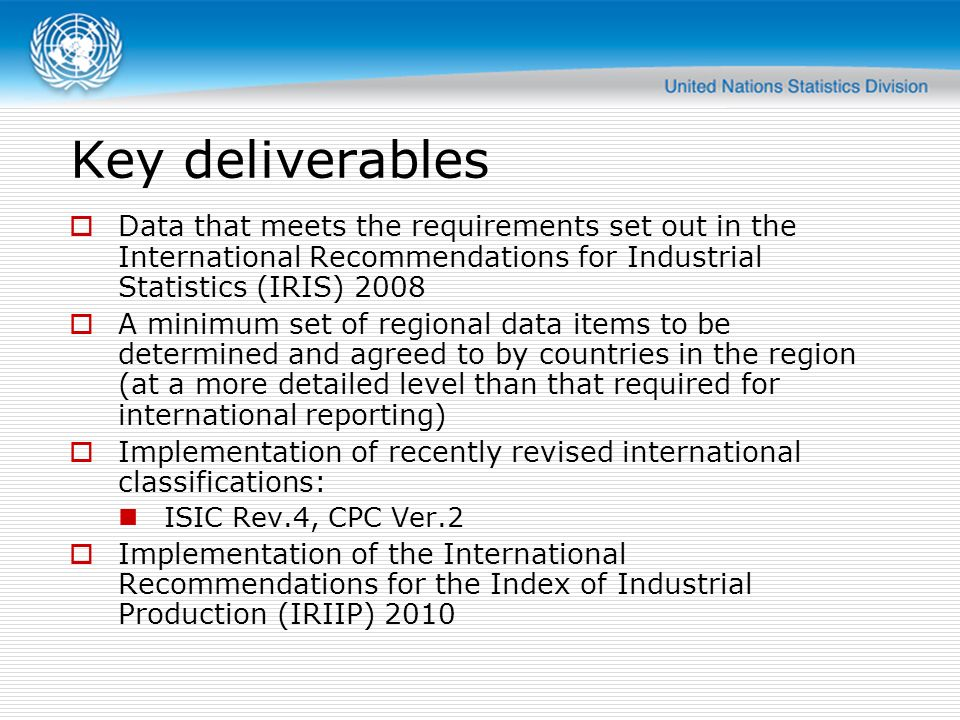 Key deliverables Data that meets the requirements set out in the International Recommendations for Industrial Statistics (IRIS)