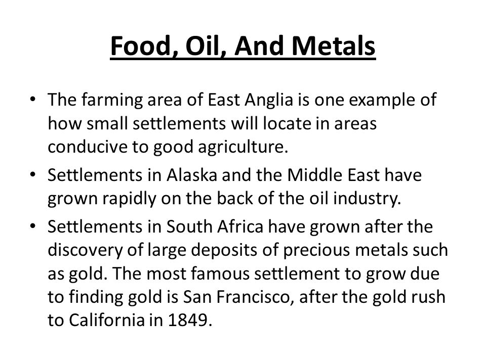 Food, Oil, And Metals The farming area of East Anglia is one example of how small settlements will locate in areas conducive to good agriculture.