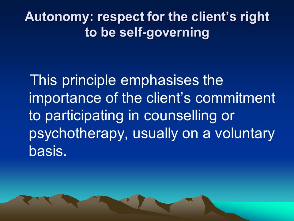 autonomy the right of a client The authors apply the taxonomy in discussing how various counseling approaches address client motivation and autonomy, both in theory and in practice the authors also consider the motivational implications of nonspecific factors such as therapeutic alliance.