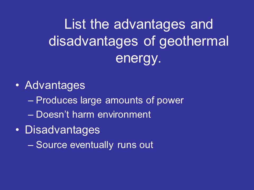 List the advantages and disadvantages of geothermal energy.