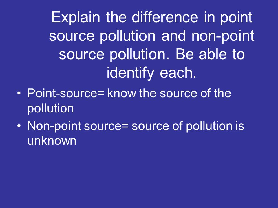 Explain the difference in point source pollution and non-point source pollution. Be able to identify each.