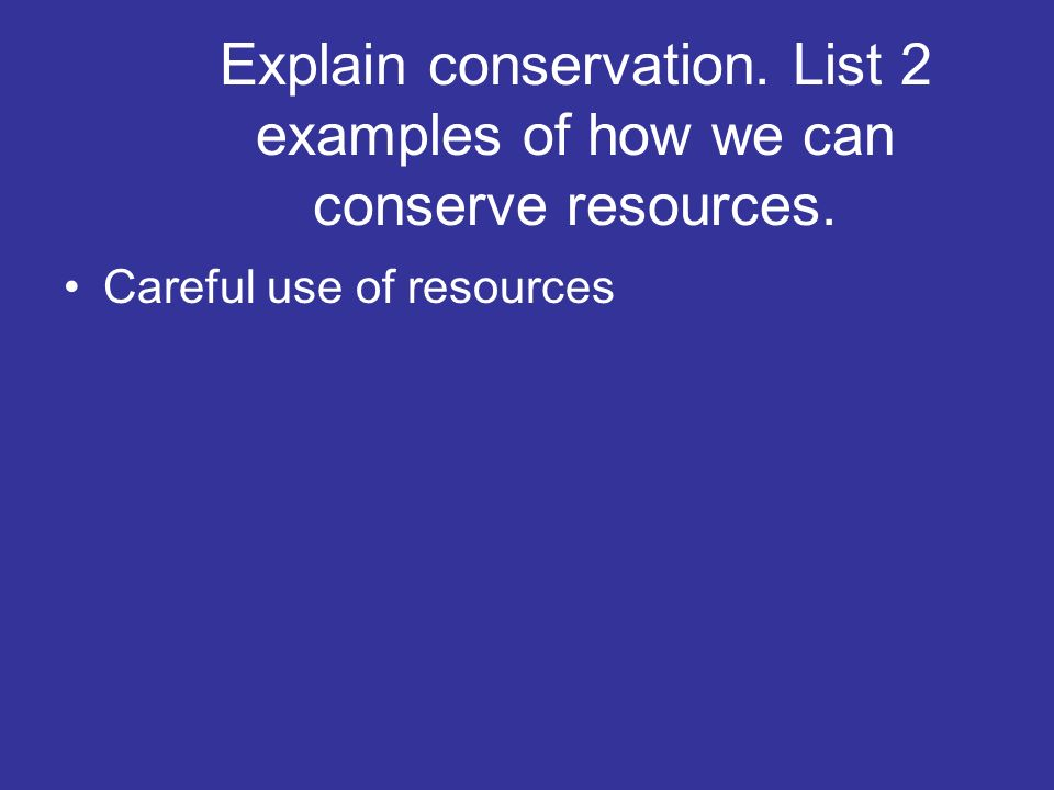 Explain conservation. List 2 examples of how we can conserve resources.