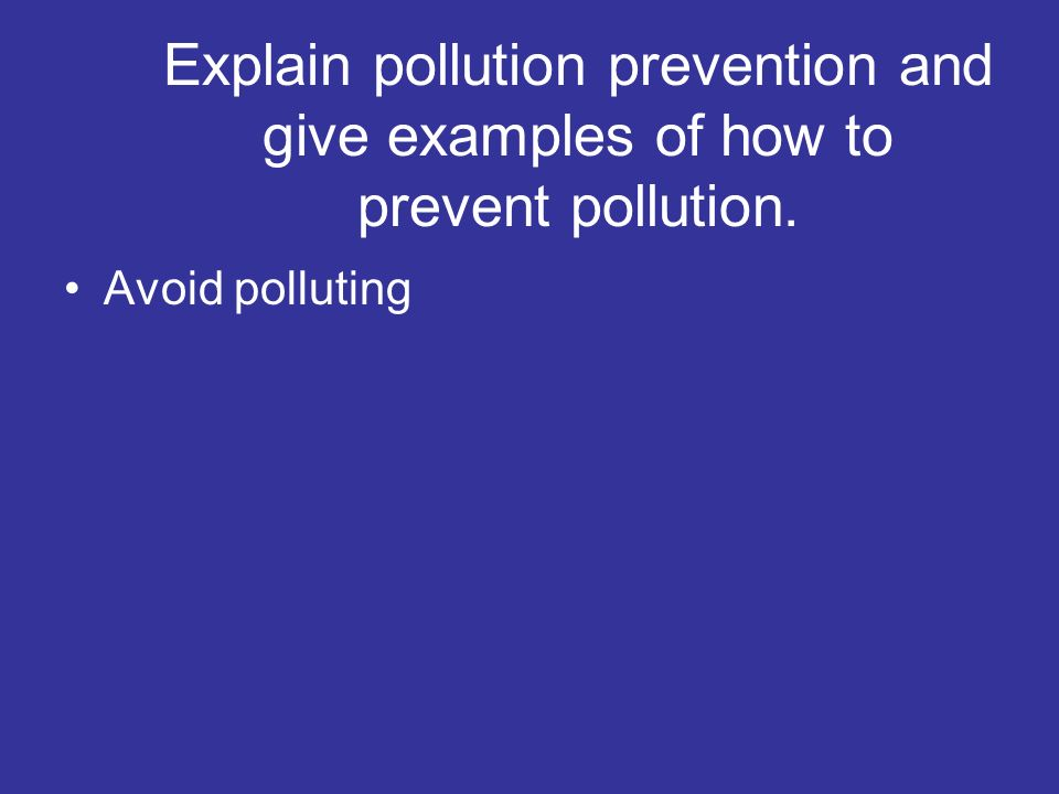 Explain pollution prevention and give examples of how to prevent pollution.