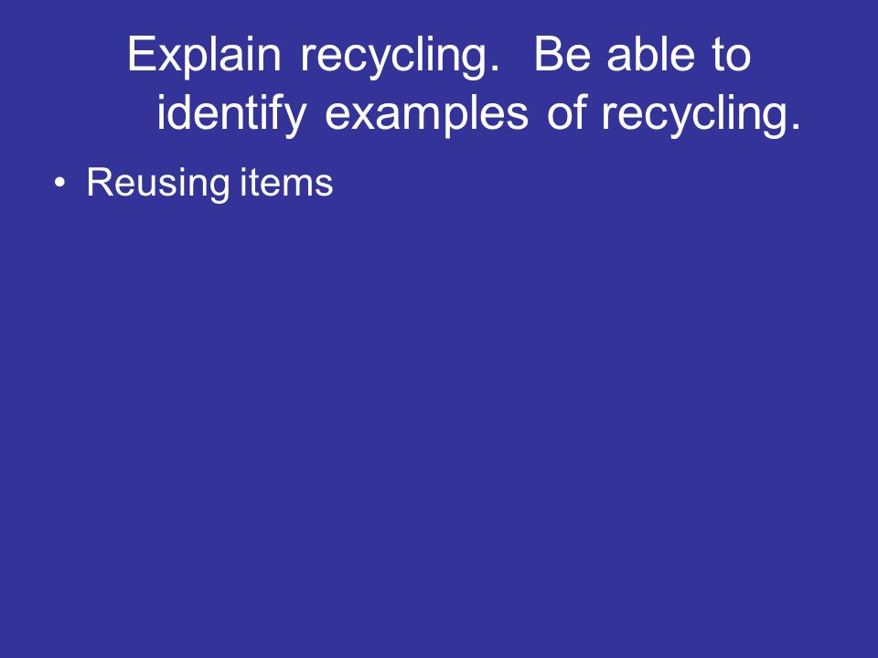 Explain recycling. Be able to identify examples of recycling.