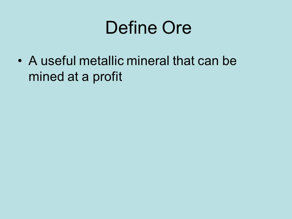 Define Ore A useful metallic mineral that can be mined at a profit