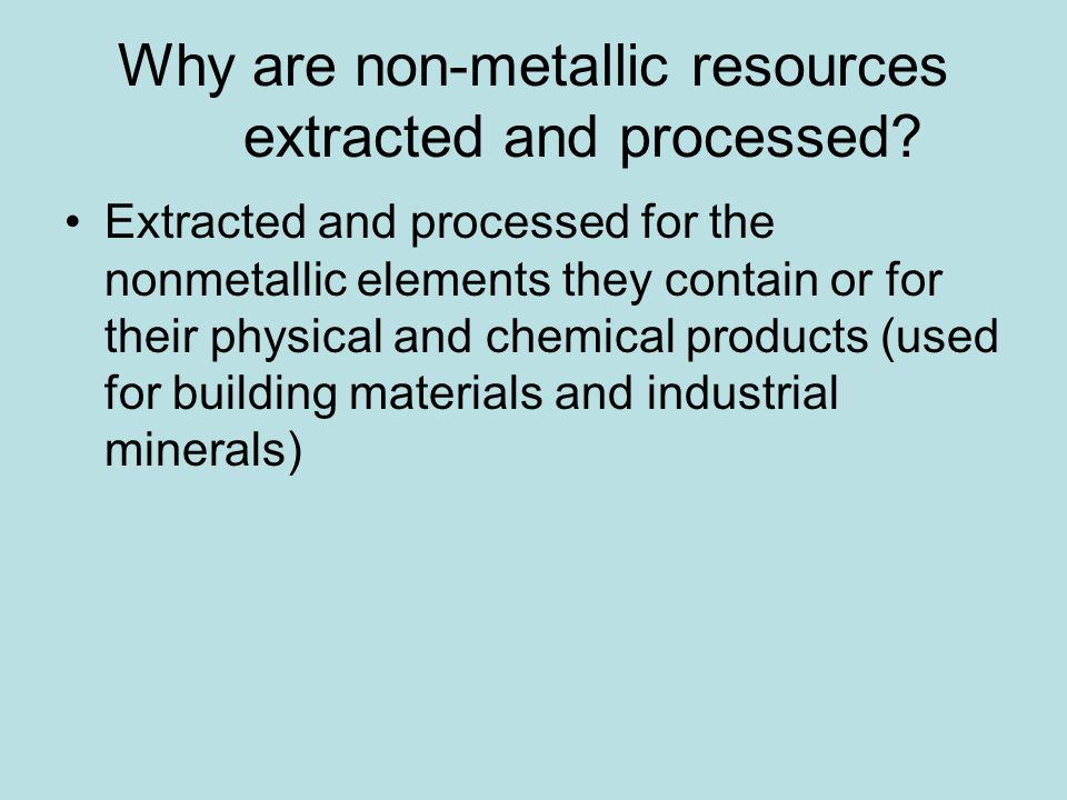 Why are non-metallic resources extracted and processed