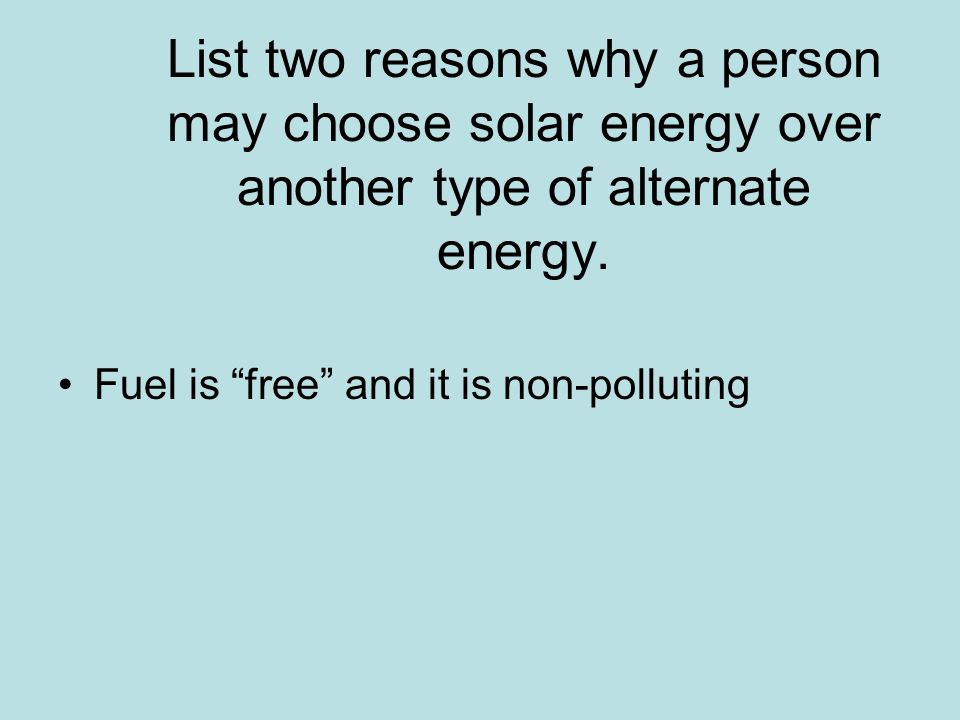 List two reasons why a person may choose solar energy over another type of alternate energy.