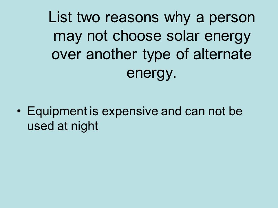 List two reasons why a person may not choose solar energy over another type of alternate energy.