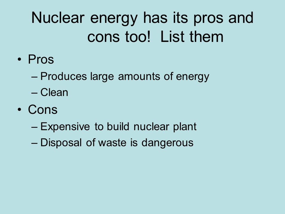 Nuclear energy has its pros and cons too! List them