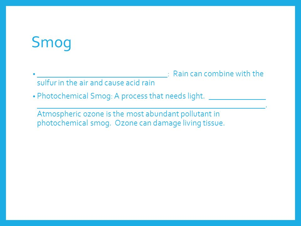 Smog ________________________________: Rain can combine with the sulfur in the air and cause acid rain.