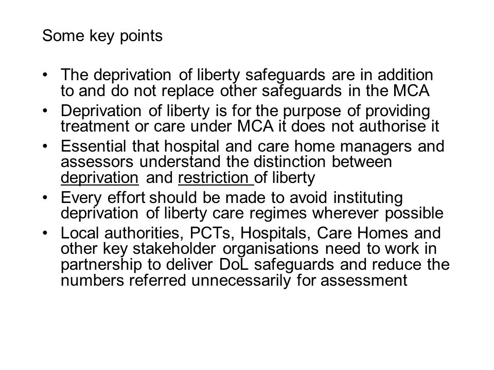 Some key points The deprivation of liberty safeguards are in addition to and do not replace other safeguards in the MCA.