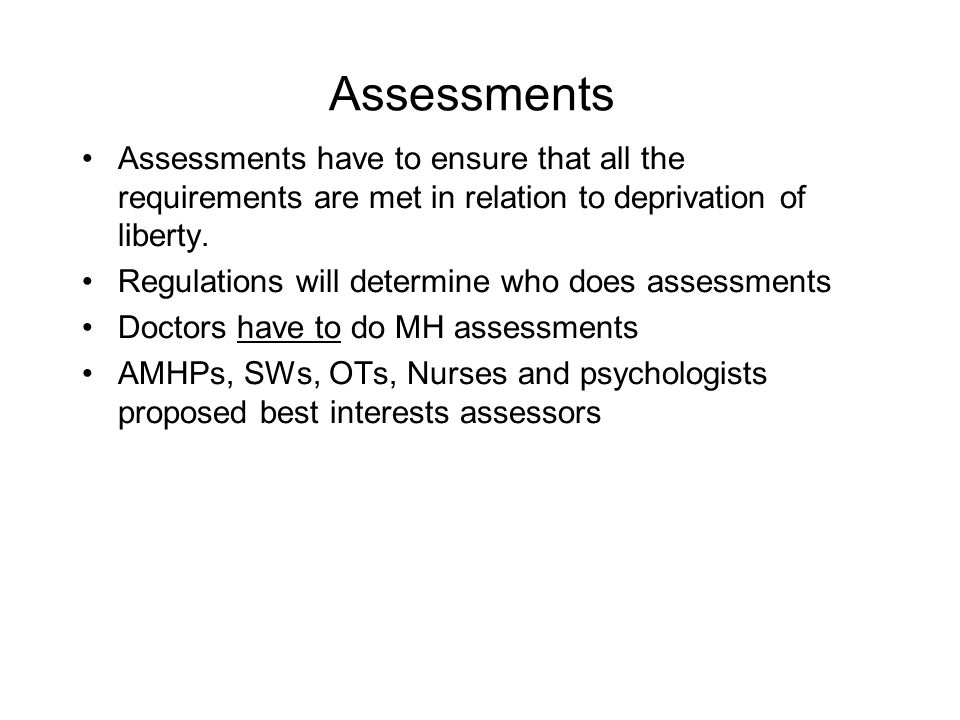 Assessments Assessments have to ensure that all the requirements are met in relation to deprivation of liberty.