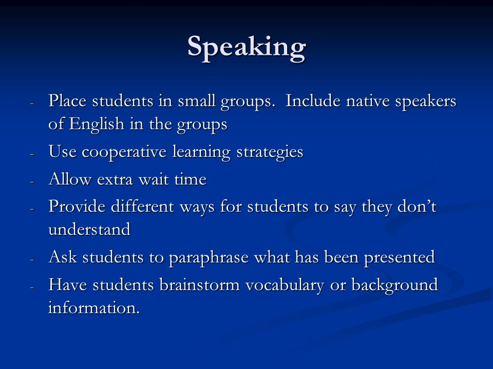 Speaking Place students in small groups. Include native speakers of English in the groups. Use cooperative learning strategies.