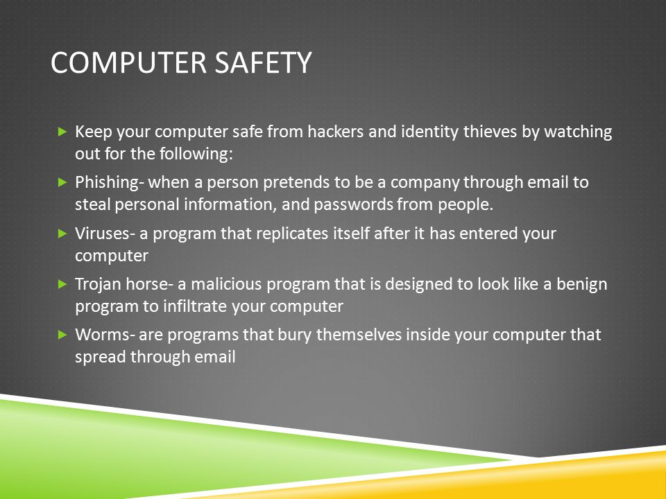 Computer safety Keep your computer safe from hackers and identity thieves by watching out for the following: