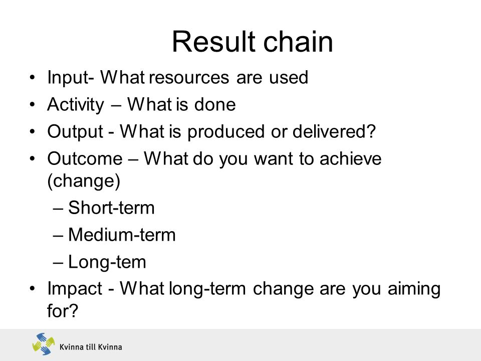 Result chain Input- What resources are used Activity – What is done