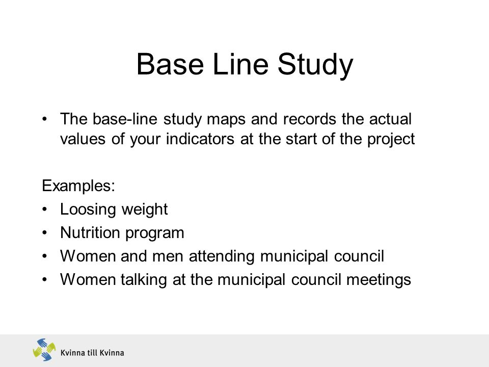 Base Line Study The base-line study maps and records the actual values of your indicators at the start of the project.