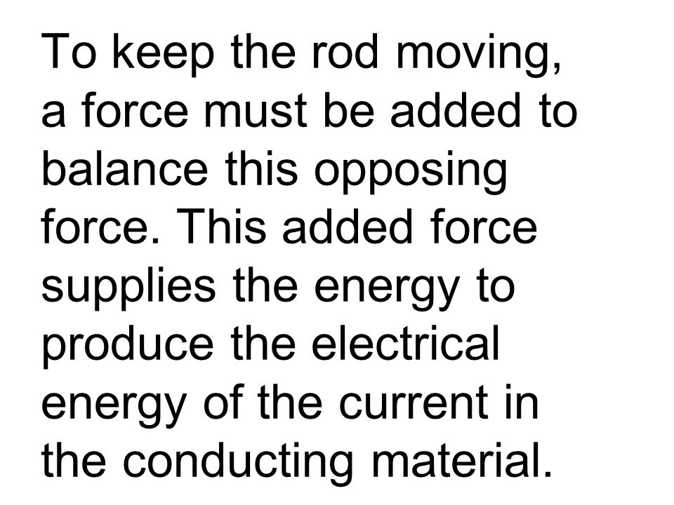 To keep the rod moving, a force must be added to balance this opposing force.