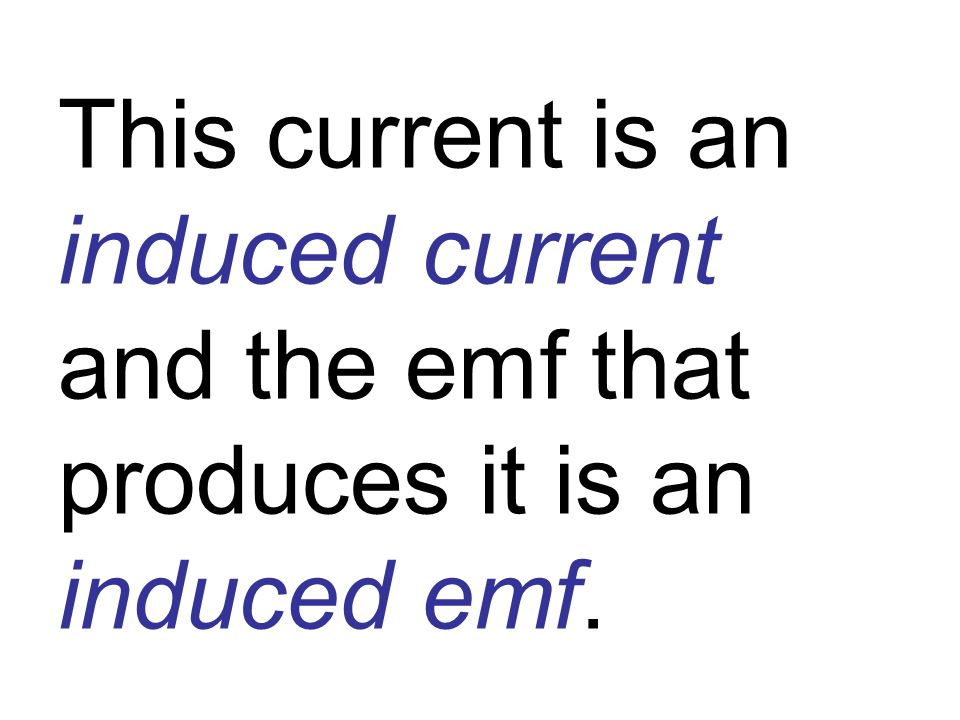 This current is an induced current and the emf that produces it is an induced emf.